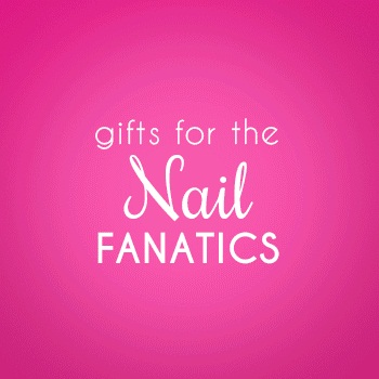 Gifts for the Nail Fanatic