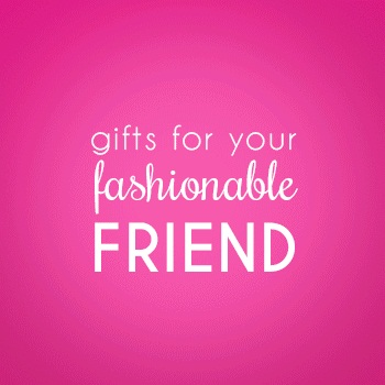 Gifts for Your Fashionable Friend